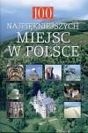 100 najpiękniejszych miejsc w Polsce : [cuda natury, niezwykłe zabytki, perły architektury, miejsca święte]